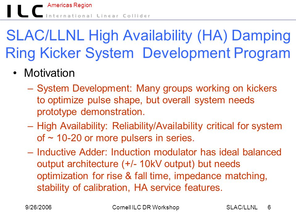 Americas Region 9/26/2006Cornell ILC DR WorkshopSLAC/LLNL 27 Pulse-to-Pulse Stability LLNL adders typically reset/recharge between bursts –3000 pulses, ~3 ns → 9 μs –~1 kV → ~10 -2 Vs (Alt: use remnant flux) –~400 A → ~4 mC First Point Scientific adders reset/recharge between pulses –Minimum voltage on load α 1/D.F.