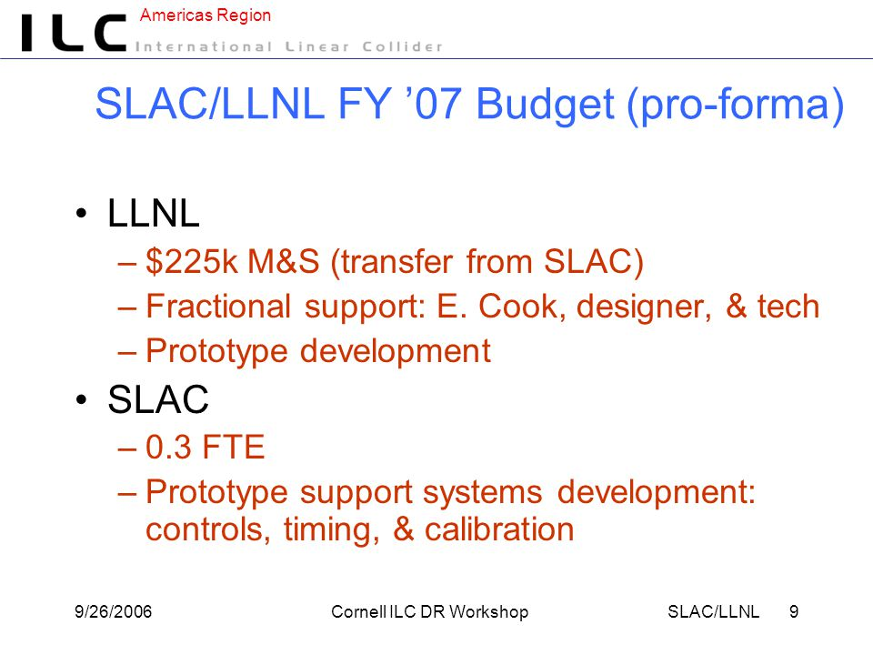 Americas Region 9/26/2006Cornell ILC DR WorkshopSLAC/LLNL 9 SLAC/LLNL FY '07 Budget (pro-forma) LLNL –$225k M&S (transfer from SLAC) –Fractional support: E.