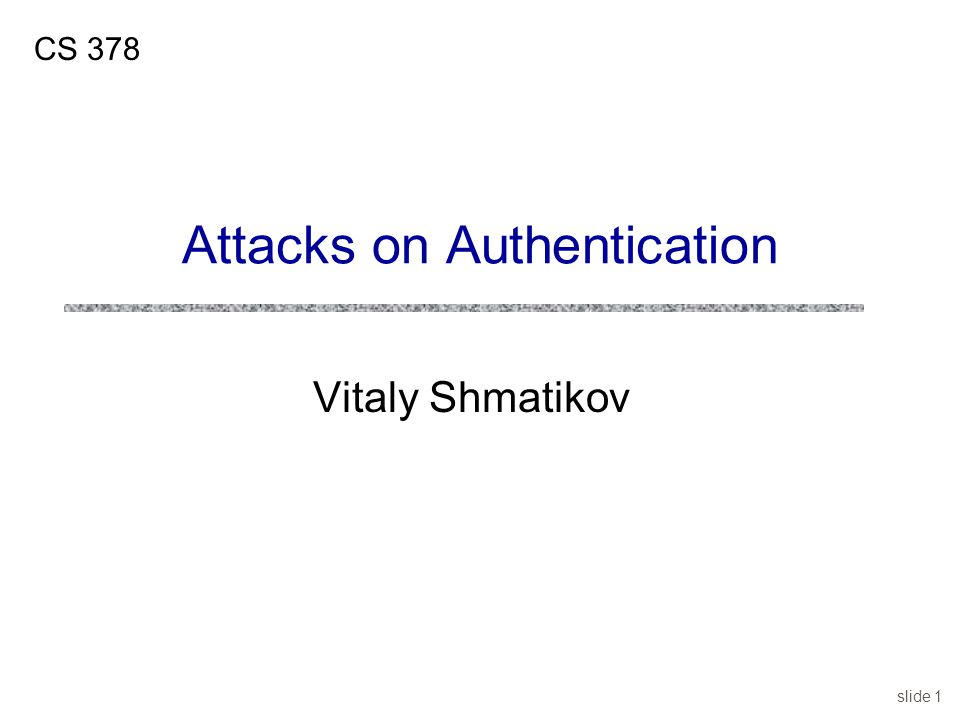 slide 1 Vitaly Shmatikov CS 378 Attacks on Authentication