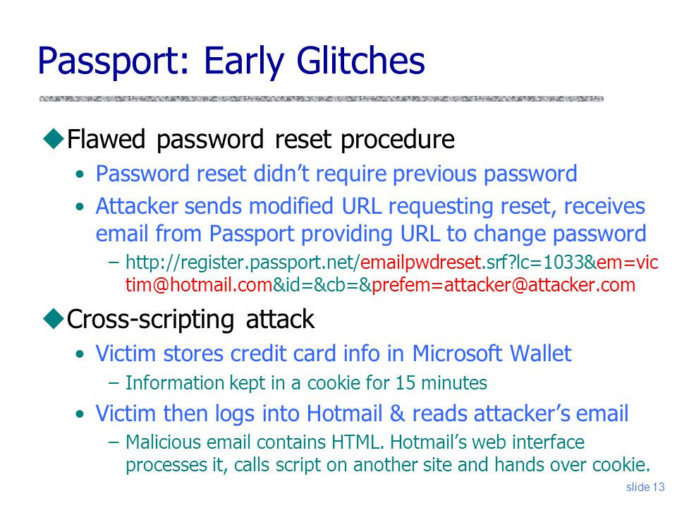 slide 13 Passport: Early Glitches uFlawed password reset procedure Password reset didn't require previous password Attacker sends modified URL requesting reset, receives email from Passport providing URL to change password –http://register.passport.net/emailpwdreset.srf lc=1033&em=vic tim@hotmail.com&id=&cb=&prefem=attacker@attacker.com uCross-scripting attack Victim stores credit card info in Microsoft Wallet –Information kept in a cookie for 15 minutes Victim then logs into Hotmail & reads attacker's email –Malicious email contains HTML.