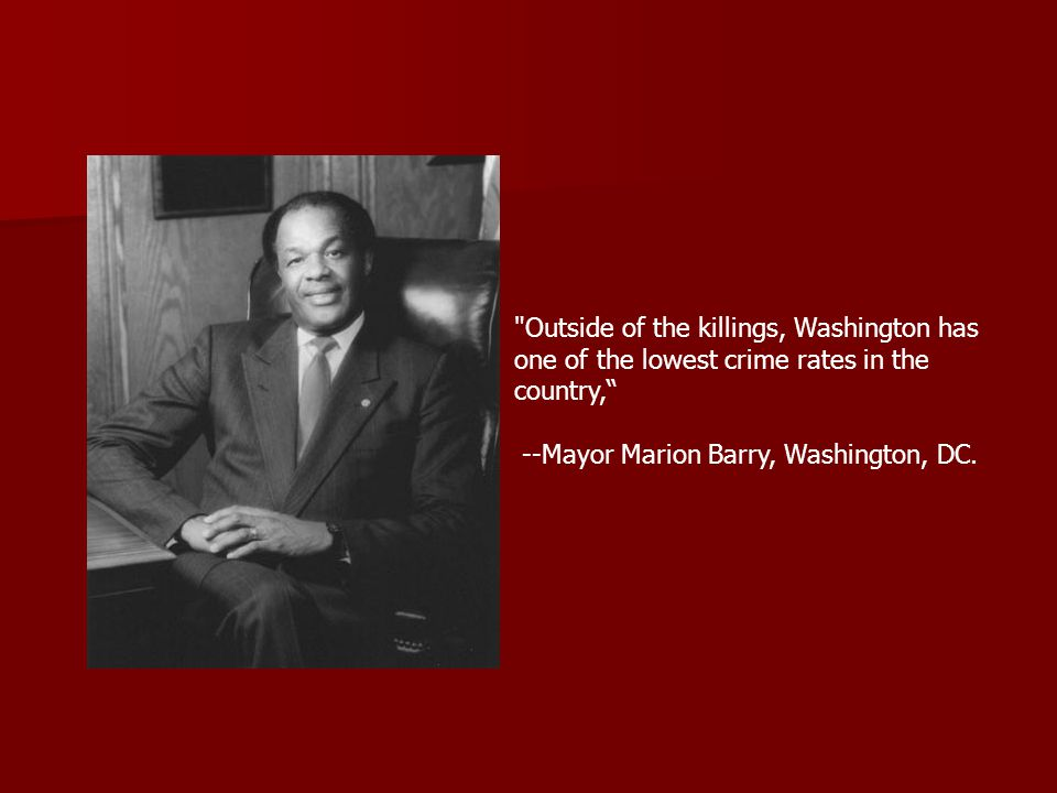 Outside of the killings, Washington has one of the lowest crime rates in the country, --Mayor Marion Barry, Washington, DC.