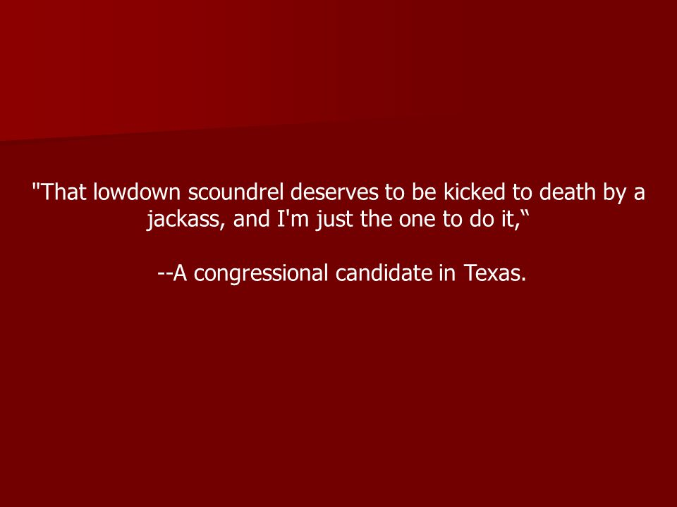 That lowdown scoundrel deserves to be kicked to death by a jackass, and I m just the one to do it, --A congressional candidate in Texas.