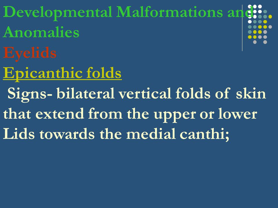 Developmental Malformations and Anomalies Eyelids Epicanthic folds Signs- bilateral vertical folds of skin that extend from the upper or lower Lids towards the medial canthi;