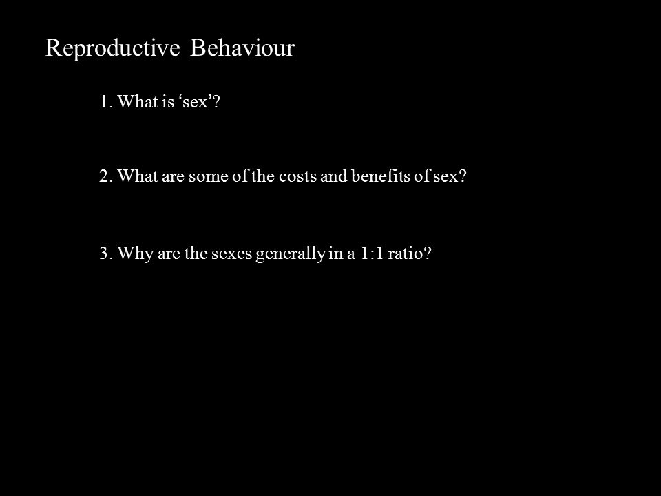 Reproductive Behaviour 1. What is 'sex'. 2. What are some of the costs and benefits of sex.