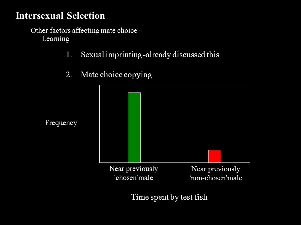 Intersexual Selection Other factors affecting mate choice - Learning 1.Sexual imprinting -already discussed this 2.Mate choice copying Frequency Near previously 'chosen'male Near previously 'non-chosen'male Time spent by test fish