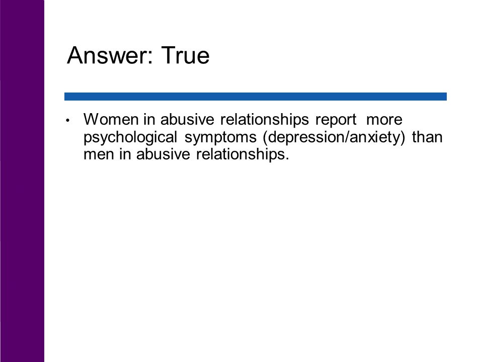 Answer: True Women in abusive relationships report more psychological symptoms (depression/anxiety) than men in abusive relationships.
