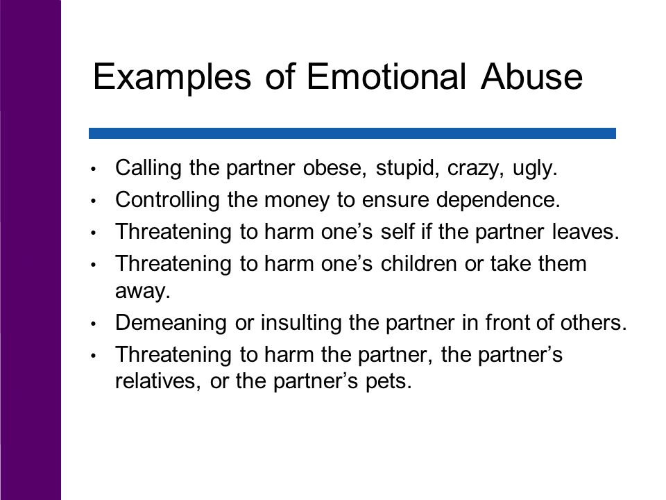 Examples of Emotional Abuse Calling the partner obese, stupid, crazy, ugly.
