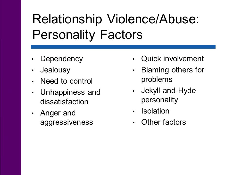Individual Factors Personality Factors Relationship Violence/Abuse: Personality Factors Dependency Jealousy Need to control Unhappiness and dissatisfaction Anger and aggressiveness Quick involvement Blaming others for problems Jekyll-and-Hyde personality Isolation Other factors