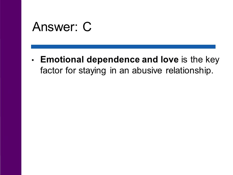 Answer: C Emotional dependence and love is the key factor for staying in an abusive relationship.