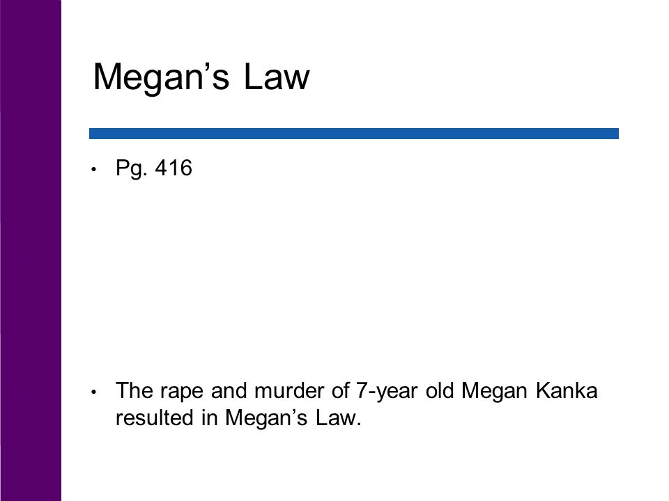 Megan's Law The rape and murder of 7-year old Megan Kanka resulted in Megan's Law. Pg. 416