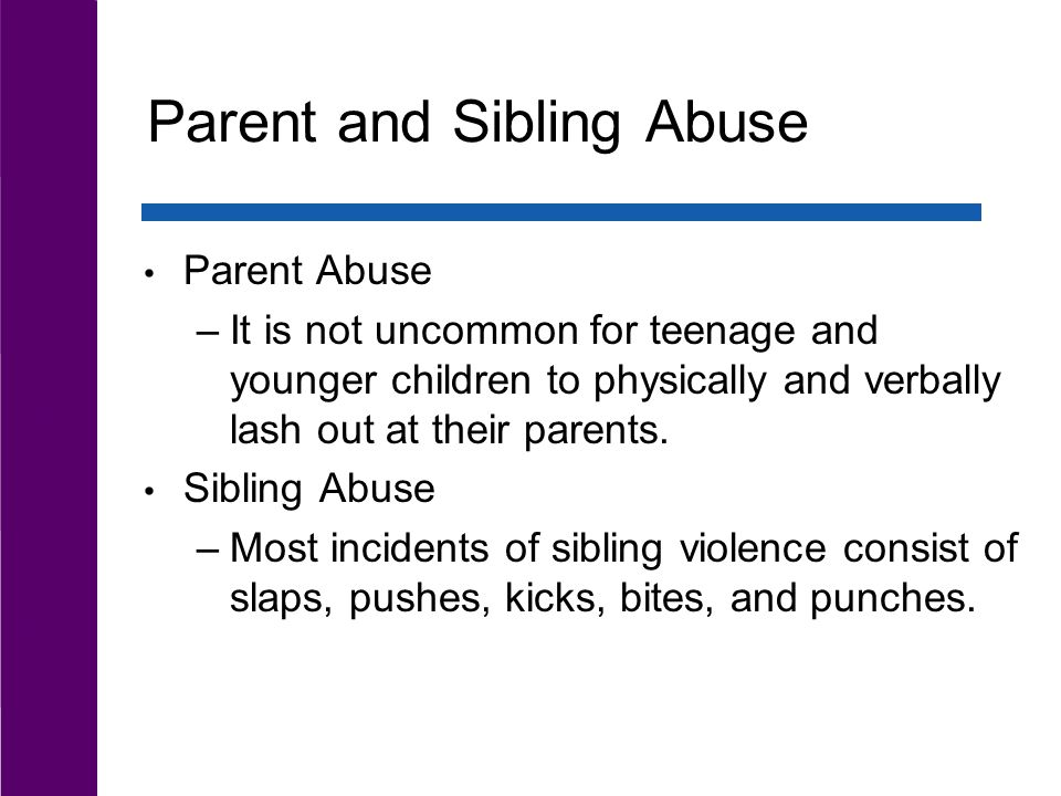 Parent and Sibling Abuse Parent Abuse –It is not uncommon for teenage and younger children to physically and verbally lash out at their parents.