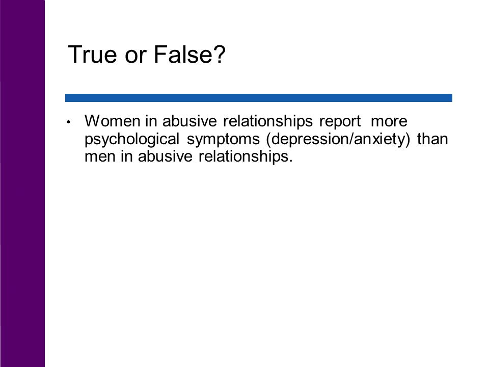 True or False? Women in abusive relationships report more psychological symptoms (depression/anxiety) than men in abusive relationships.