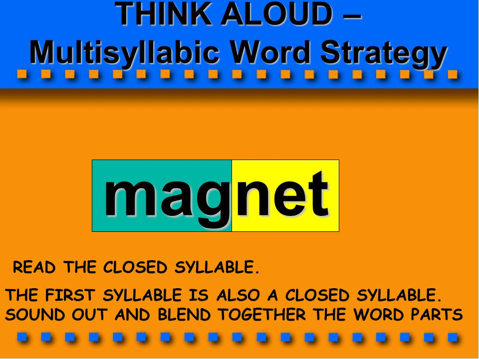 THINK ALOUD – Multisyllabic Word Strategy magnet THE FIRST SYLLABLE IS ALSO A CLOSED SYLLABLE. SOUND OUT AND BLEND TOGETHER THE WORD PARTS READ THE CL