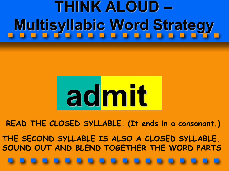THINK ALOUD – Multisyllabic Word Strategy admit THE SECOND SYLLABLE IS ALSO A CLOSED SYLLABLE. SOUND OUT AND BLEND TOGETHER THE WORD PARTS READ THE CL