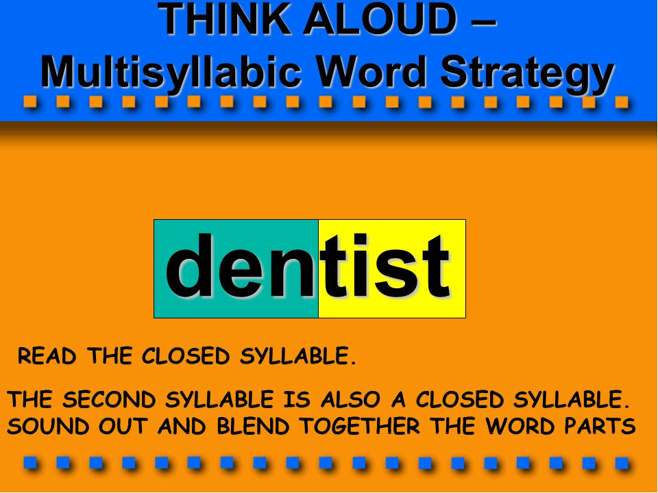THINK ALOUD – Multisyllabic Word Strategy dentist THE SECOND SYLLABLE IS ALSO A CLOSED SYLLABLE. SOUND OUT AND BLEND TOGETHER THE WORD PARTS READ THE