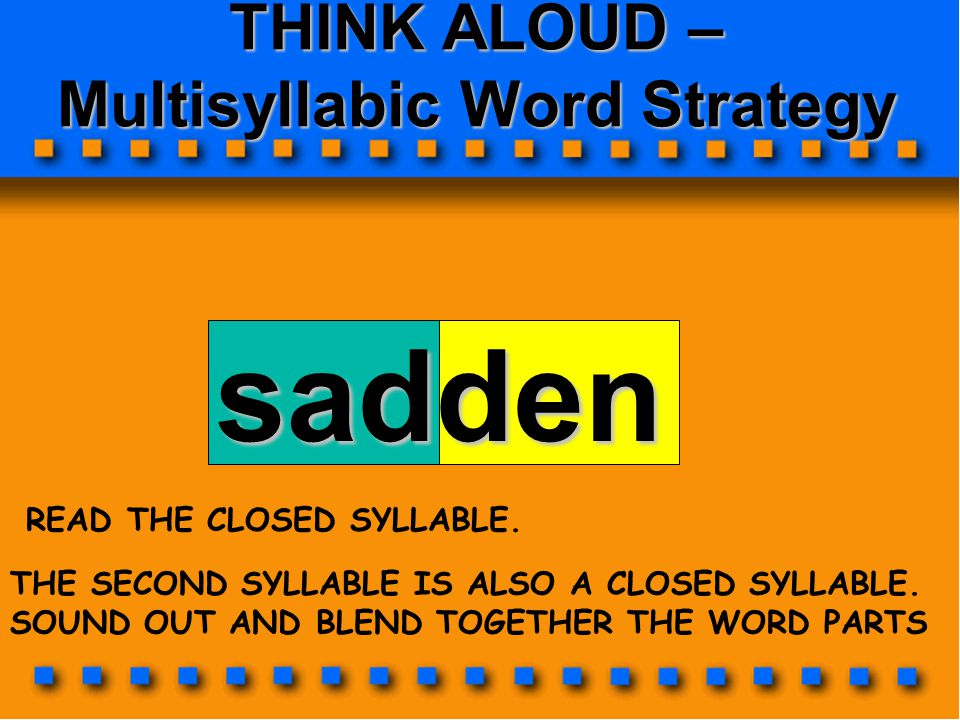 THINK ALOUD – Multisyllabic Word Strategy sadden THE SECOND SYLLABLE IS ALSO A CLOSED SYLLABLE. SOUND OUT AND BLEND TOGETHER THE WORD PARTS READ THE C