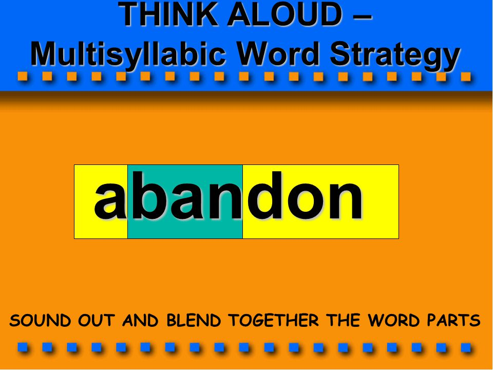 THINK ALOUD – Multisyllabic Word Strategy abandon SOUND OUT AND BLEND TOGETHER THE WORD PARTS