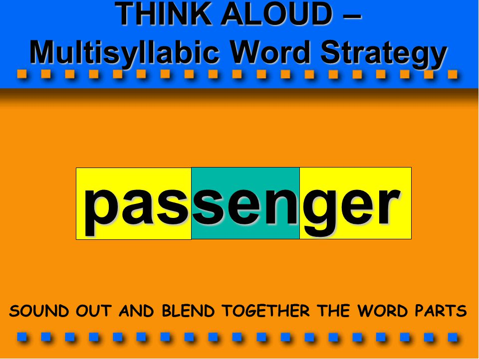 THINK ALOUD – Multisyllabic Word Strategy passenger SOUND OUT AND BLEND TOGETHER THE WORD PARTS