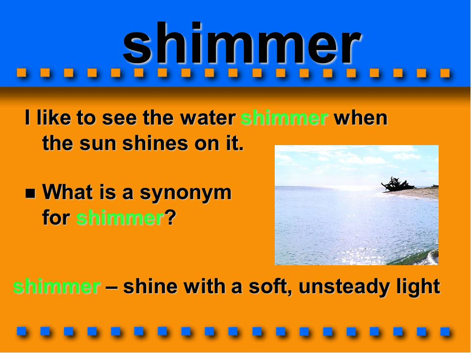 shimmer I like to see the water shimmer when the sun shines on it. shimmer – shine with a soft, unsteady light What is a synonym for shimmer? What is