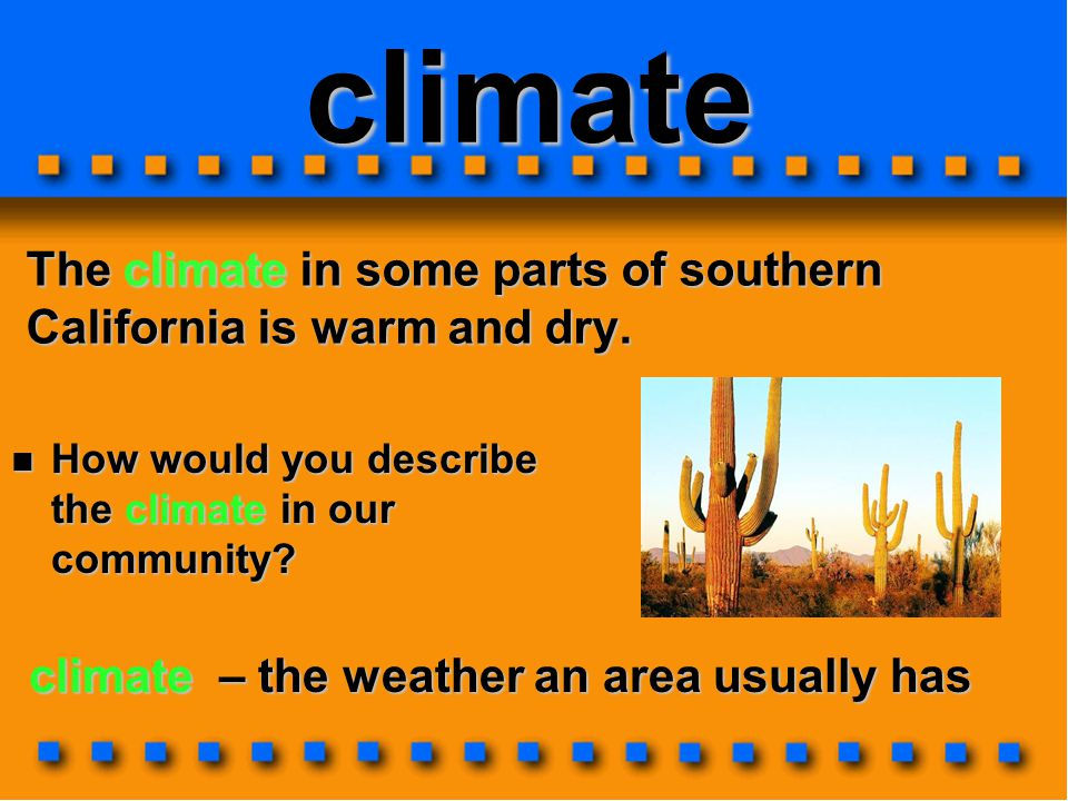 climate The climate in some parts of southern California is warm and dry. climate – the weather an area usually has How would you describe the climate