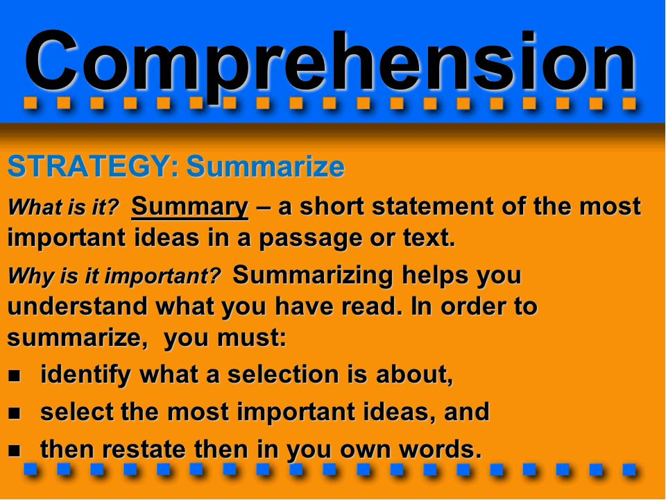 Comprehension STRATEGY: Summarize What is it? Summary – a short statement of the most important ideas in a passage or text. Why is it important? Summa