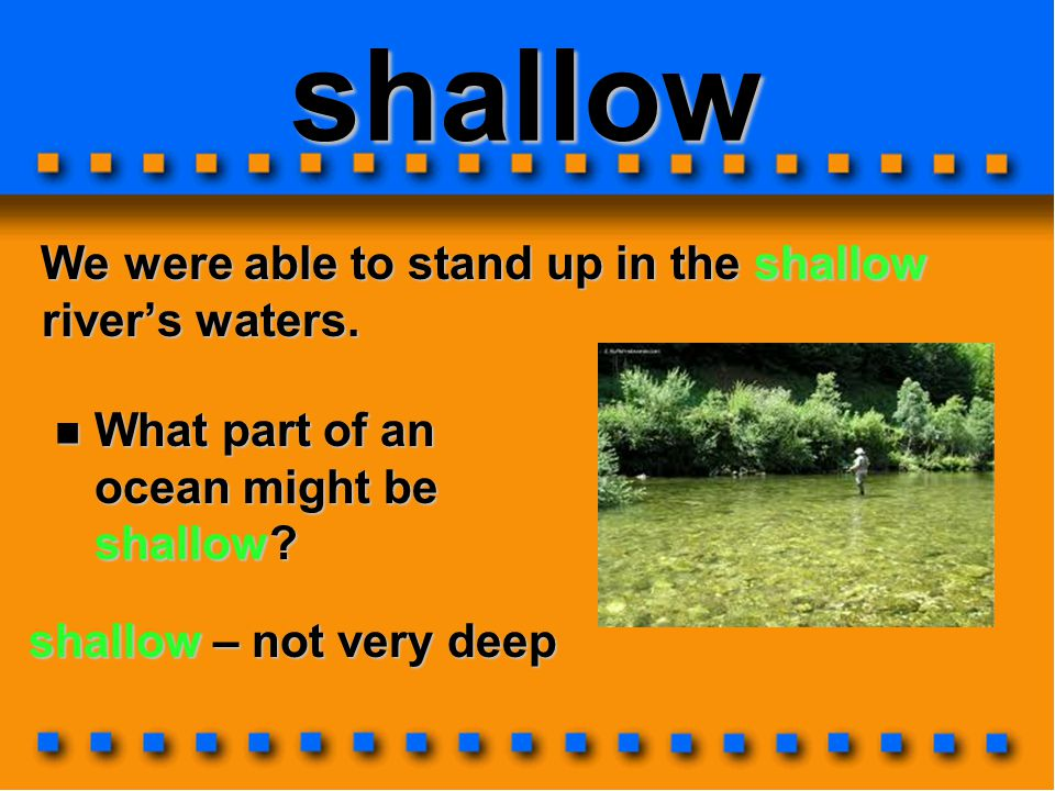 shallow We were able to stand up in the shallow river's waters. We were able to stand up in the shallow river's waters. shallow – not very deep What p