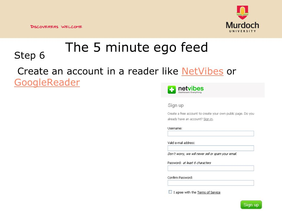The 5 minute ego feed Step 6 Create an account in a reader like NetVibes or GoogleReaderNetVibes GoogleReader