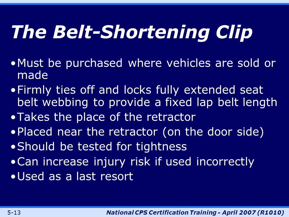 5-13National CPS Certification Training - April 2007 (R1010) The Belt-Shortening Clip Must be purchased where vehicles are sold or made Firmly ties off and locks fully extended seat belt webbing to provide a fixed lap belt length Takes the place of the retractor Placed near the retractor (on the door side) Should be tested for tightness Can increase injury risk if used incorrectly Used as a last resort
