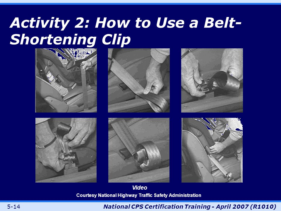 5-14National CPS Certification Training - April 2007 (R1010) Activity 2: How to Use a Belt- Shortening Clip Video Courtesy National Highway Traffic Safety Administration