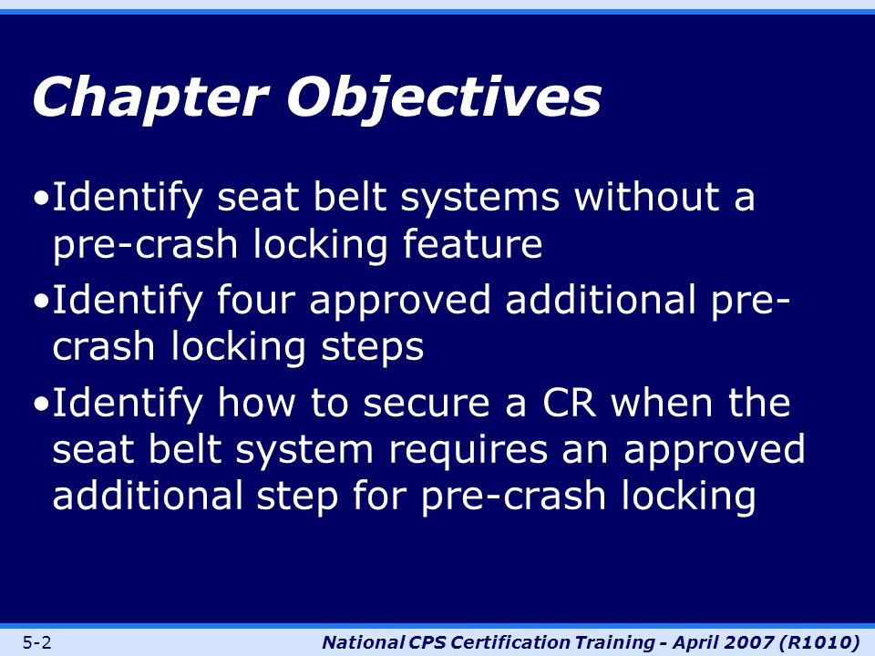 5-2National CPS Certification Training - April 2007 (R1010) Chapter Objectives Identify seat belt systems without a pre-crash locking feature Identify four approved additional pre- crash locking steps Identify how to secure a CR when the seat belt system requires an approved additional step for pre-crash locking