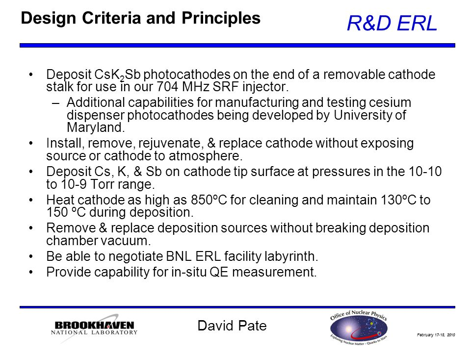 February 17-18, 2010 R&D ERL David Pate Design Criteria and Principles Deposit CsK 2 Sb photocathodes on the end of a removable cathode stalk for use in our 704 MHz SRF injector.
