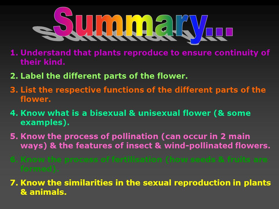 1.Understand that plants reproduce to ensure continuity of their kind. 2.Label the different parts of the flower. 3.List the respective functions of t