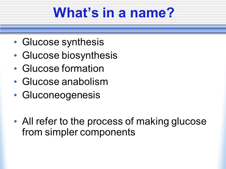 Glucose synthesis Glucose biosynthesis Glucose formation Glucose anabolism Gluconeogenesis All refer to the process of making glucose from simpler com