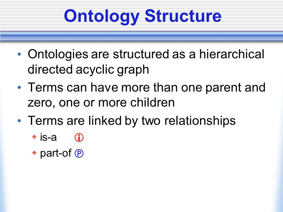Ontology Structure Ontologies are structured as a hierarchical directed acyclic graph Terms can have more than one parent and zero, one or more childr