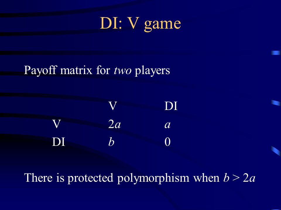 DI: V game Payoff matrix for two players VDI V2aa DIb0 There is protected polymorphism when b > 2a