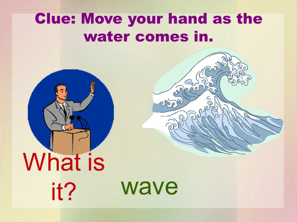 Clue: Move your hand as the water comes in. wave What is it?