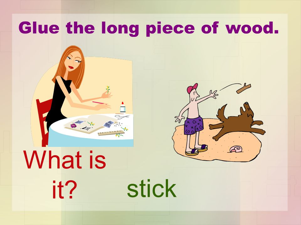 Glue the long piece of wood. stick What is it?