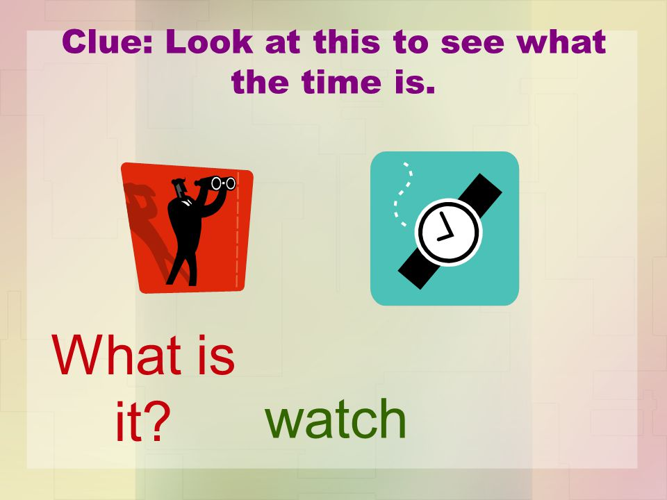 Clue: Look at this to see what the time is. watch What is it