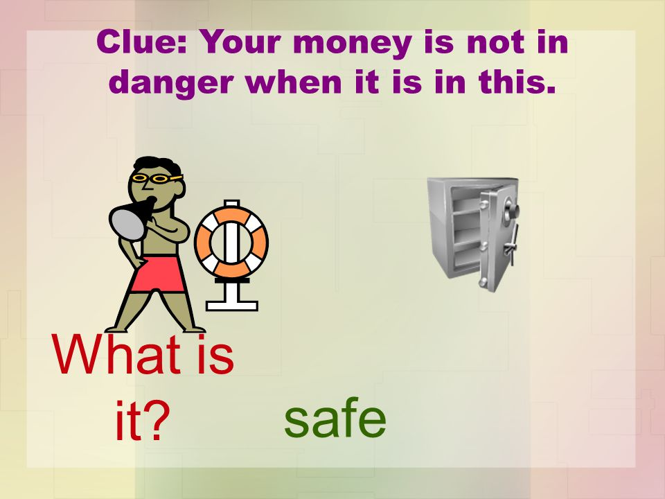 Clue: Your money is not in danger when it is in this. safe What is it?