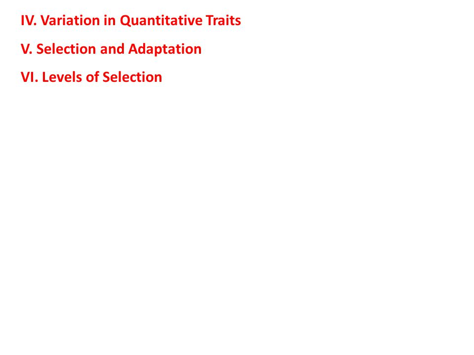 IV. Variation in Quantitative Traits V. Selection and Adaptation VI. Levels of Selection