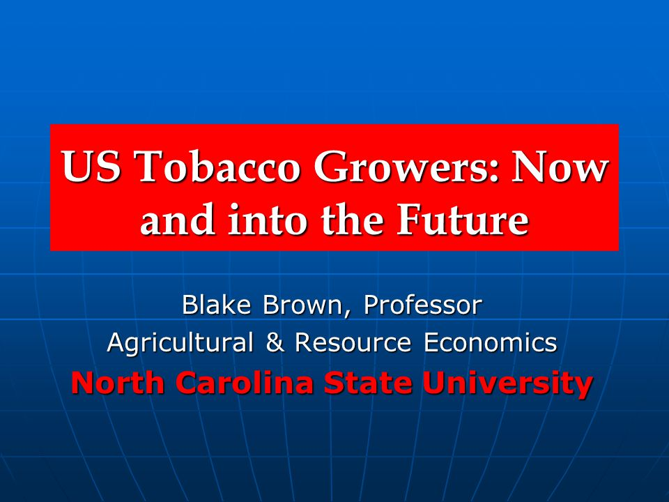 US Tobacco Growers: Now and into the Future Blake Brown, Professor Agricultural & Resource Economics North Carolina State University