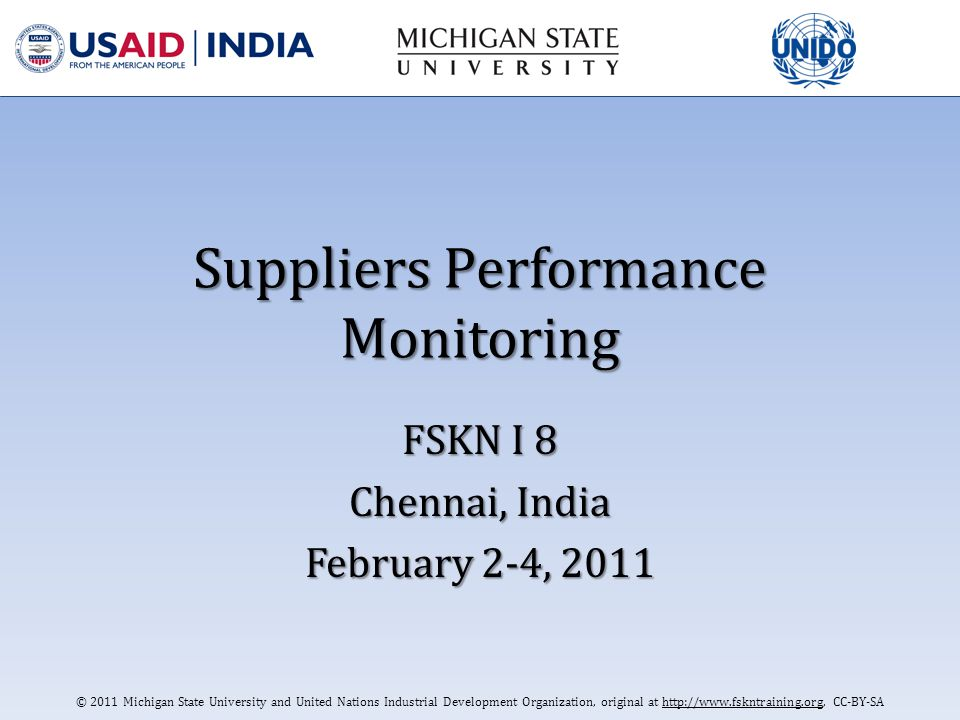 © 2011 Michigan State University and United Nations Industrial Development Organization; Original at http://www.fskntraining.org, CC-BY-SA Service Supplier Performance Monitoring The monitoring of the performance of company providing services which could impact of food safety is also required Performance should be undertaken to assess compliance with contract or service agreements, for example pest control, waste disposal, the supply of transportation and supply of utilities such as water Monitoring should be undertaken at regular intervals and always prior to, and immediately after, the issue or renewal of contracts