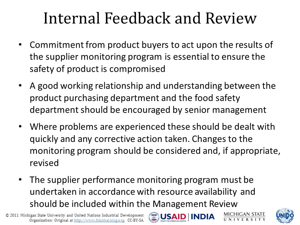 © 2011 Michigan State University and United Nations Industrial Development Organization; Original at http://www.fskntraining.org, CC-BY-SA Internal Feedback and Review Commitment from product buyers to act upon the results of the supplier monitoring program is essential to ensure the safety of product is compromised A good working relationship and understanding between the product purchasing department and the food safety department should be encouraged by senior management Where problems are experienced these should be dealt with quickly and any corrective action taken.