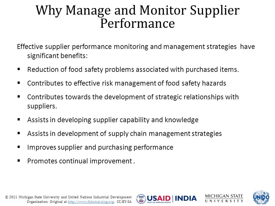 © 2011 Michigan State University and United Nations Industrial Development Organization; Original at http://www.fskntraining.org, CC-BY-SA The Product Supplier Performance Monitoring Process There shall be a defined program for all product suppliers after the supplier has gained approval to supply There should be a program which may consist of supplier audits, product inspection, product analysis and customer complaint review The program should be based upon risk assessment, which could be revised in view of review of performance, for example if a series of microbiological results confirms low levels of indicator bacteria, the frequency of testing should be considered Risk is determined by product risk ( likelihood to cause harm to health) and supplier technical competence (knowledge and ability to continuous meet requirements) Product risk will rarely change however supplier technical competence can be measured by performance and can change