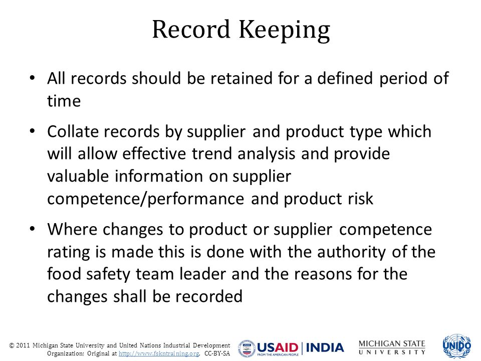 © 2011 Michigan State University and United Nations Industrial Development Organization; Original at http://www.fskntraining.org, CC-BY-SA Record Keeping All records should be retained for a defined period of time Collate records by supplier and product type which will allow effective trend analysis and provide valuable information on supplier competence/performance and product risk Where changes to product or supplier competence rating is made this is done with the authority of the food safety team leader and the reasons for the changes shall be recorded