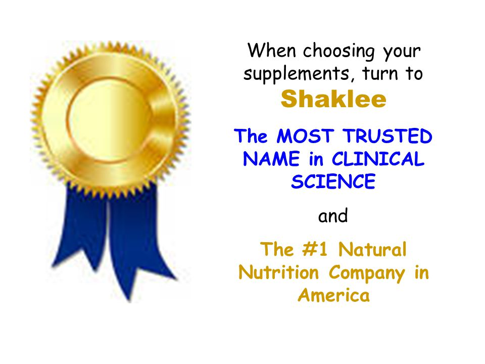 When choosing your supplements, turn to Shaklee The MOST TRUSTED NAME in CLINICAL SCIENCE and The #1 Natural Nutrition Company in America