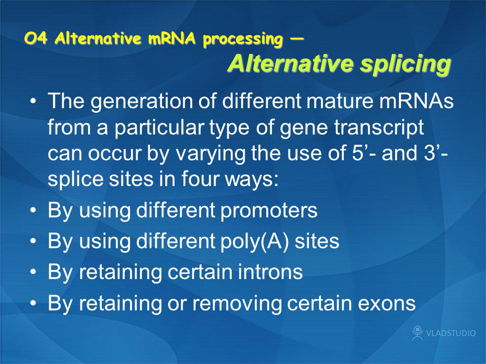 O4 Alternative mRNA processing — Alternative splicing The generation of different mature mRNAs from a particular type of gene transcript can occur by