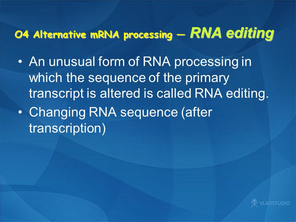 O4 Alternative mRNA processing — RNA editing An unusual form of RNA processing in which the sequence of the primary transcript is altered is called RN