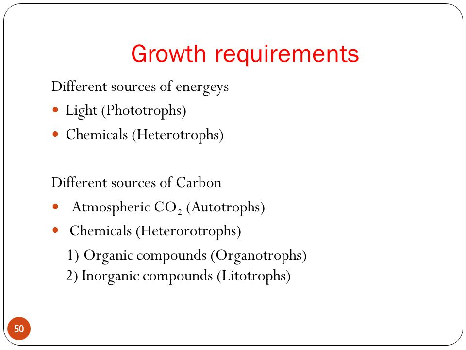 Different sources of energeys Light (Phototrophs) Chemicals (Heterotrophs) Different sources of Carbon Atmospheric CO 2 (Autotrophs) Chemicals (Heterorotrophs) 1) Organic compounds (Organotrophs) 2) Inorganic compounds (Litotrophs) 50 Growth requirements