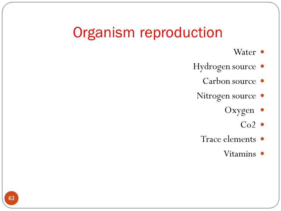 Organism reproduction Water Hydrogen source Carbon source Nitrogen source Oxygen Co2 Trace elements Vitamins 63